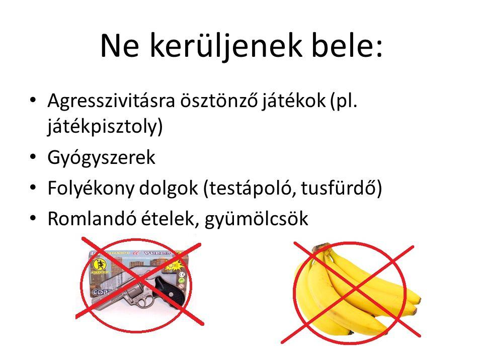 Ne kerüljenek bele: Agresszivitásra ösztönző játékok (pl. játékpisztoly) Gyógyszerek Folyékony dolgok (testápoló, tusfürdő) Romlandó ételek, gyümölcsö