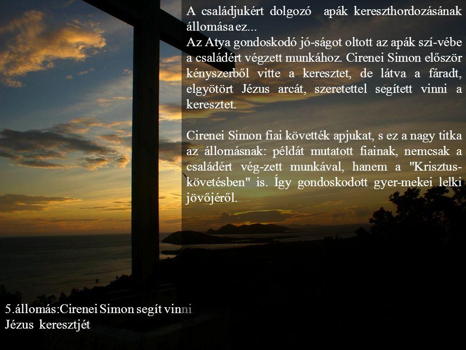 5.állomás:Cirenei Simon segít vinni Jézus keresztjét A családjukért dolgozó apák kereszthordozásának állomása ez...