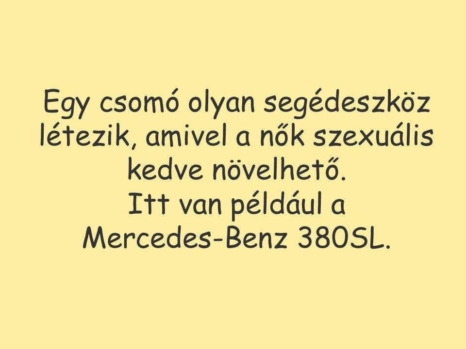 Egy csomó olyan segédeszköz létezik, amivel a nők szexuális kedve növelhető. Itt van például a Mercedes-Benz 380SL.