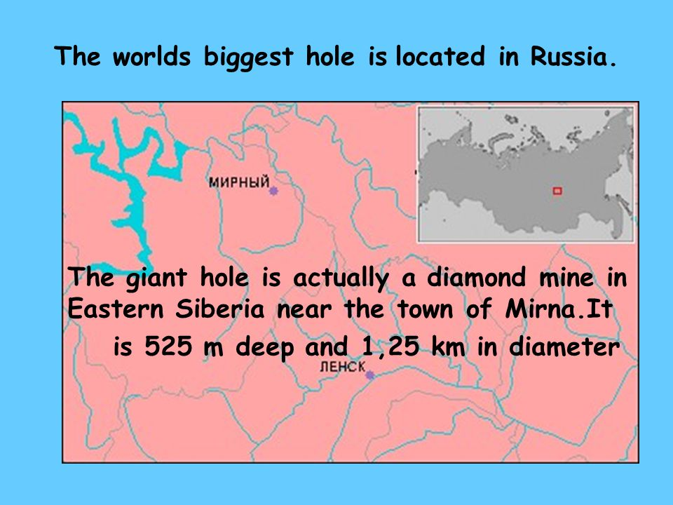 The worlds biggest hole is located in Russia.