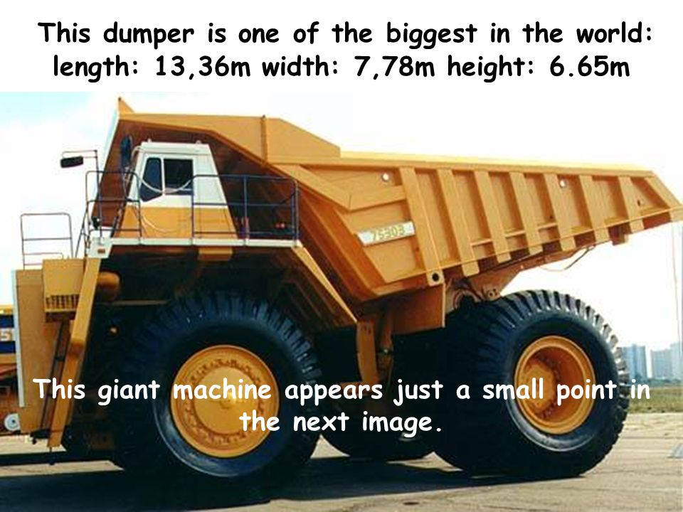 T his dumper is one of the biggest in the world: length: 13,36m width: 7,78m height: 6.65m This giant machine appears just a small point in the next image.