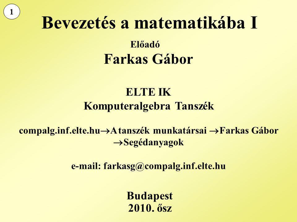 Bevezetés a matematikába I Farkas Gábor ELTE IK Komputeralgebra Tanszék compalg.inf.elte.hu  A tanszék munkatársai  Farkas Gábor  Segédanyagok e-ma
