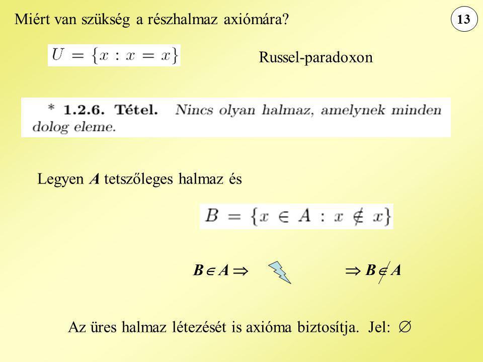 13 Miért van szükség a részhalmaz axiómára? Legyen A tetszőleges halmaz és B  A   B  A Russel-paradoxon Az üres halmaz létezését is axióma biztosí