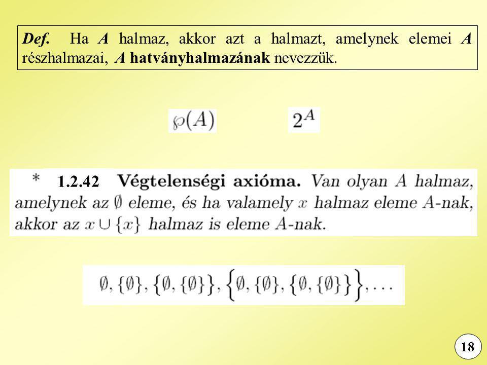 18 Def. Ha A halmaz, akkor azt a halmazt, amelynek elemei A részhalmazai, A hatványhalmazának nevezzük. 1.2.42