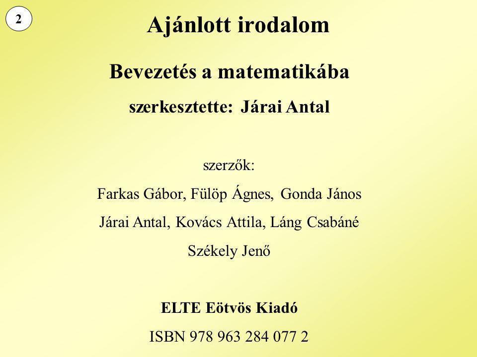 Ajánlott irodalom Bevezetés a matematikába szerkesztette: Járai Antal szerzők: Farkas Gábor, Fülöp Ágnes, Gonda János Járai Antal, Kovács Attila, Láng