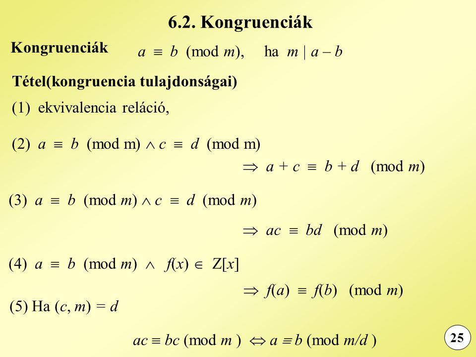 25 a  b (mod m), ha m | a – b Tétel(kongruencia tulajdonságai) (1) ekvivalencia reláció, (2) a  b (mod m)  c  d (mod m)  a + c  b + d (mod m) Kongruenciák (3) a  b (mod m)  c  d (mod m)  ac  bd (mod m) (4) a  b (mod m)  f(x)  Z[x]  f(a)  f(b) (mod m) (5) Ha (c, m) = d ac  bc (mod m )  a  b (mod m/d ) 6.2.