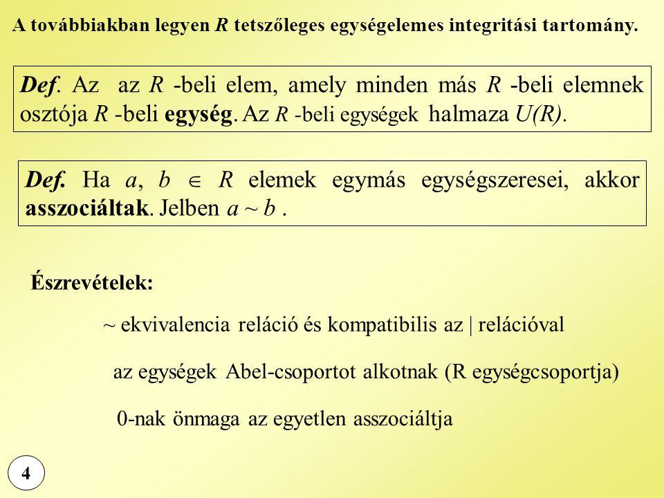 4 Def. Az az R -beli elem, amely minden más R -beli elemnek osztója R -beli egység. Az R -beli egységek halmaza U(R). Def. Ha a, b  R elemek egymás e