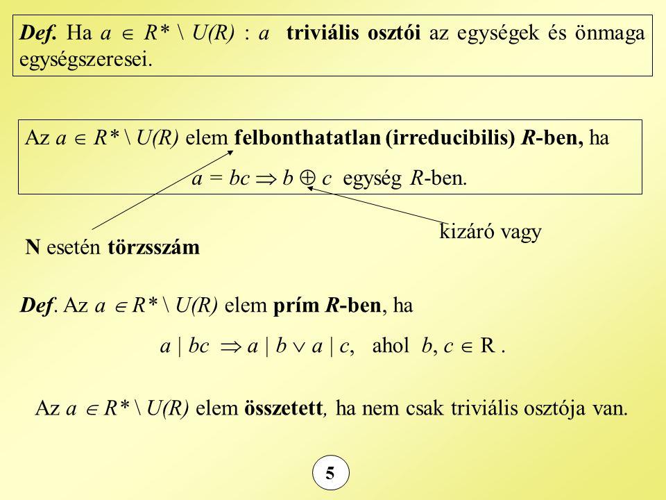 5 Def. Ha a  R* \ U(R) : a triviális osztói az egységek és önmaga egységszeresei. Az a  R* \ U(R) elem felbonthatatlan (irreducibilis) R-ben, ha a =