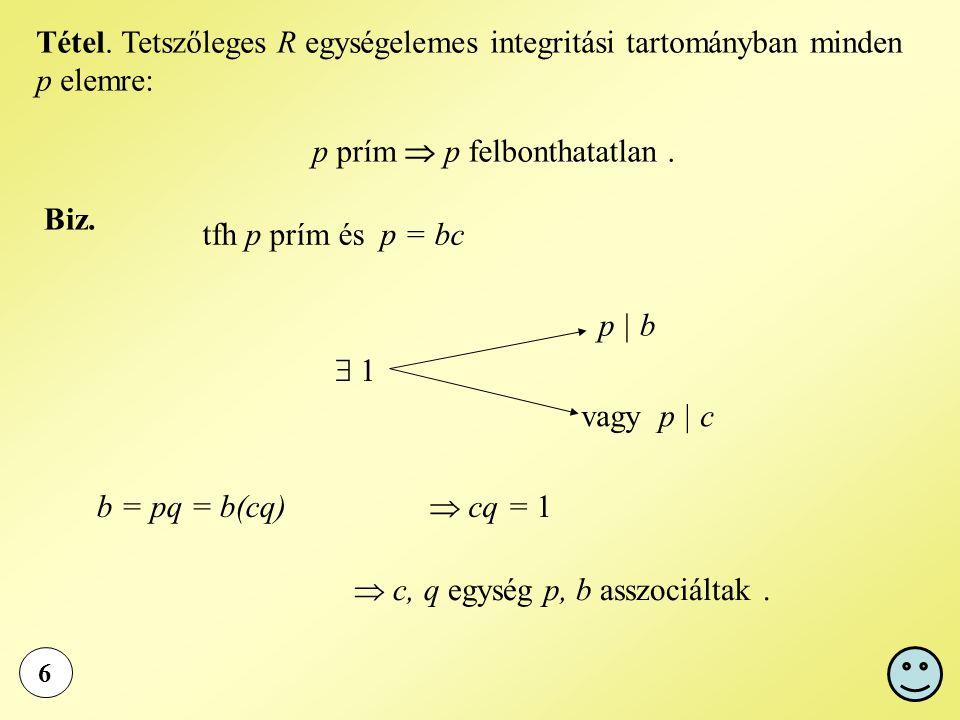 6 Tétel. Tetszőleges R egységelemes integritási tartományban minden p elemre: p prím  p felbonthatatlan. Biz. tfh p prím és p = bc  1 p | b vagy p |