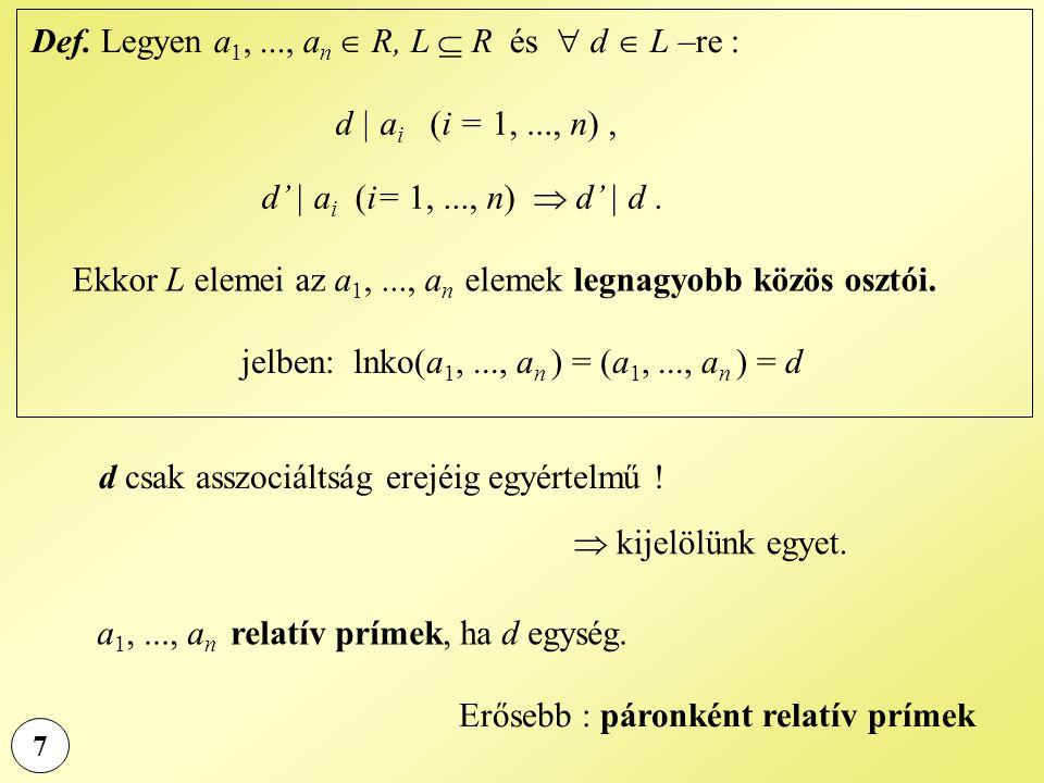 7 Def. Legyen a 1,..., a n  R, L  R és  d  L –re : d | a i (i = 1,..., n), d' | a i (i= 1,..., n)  d' | d. Ekkor L elemei az a 1,..., a n elemek