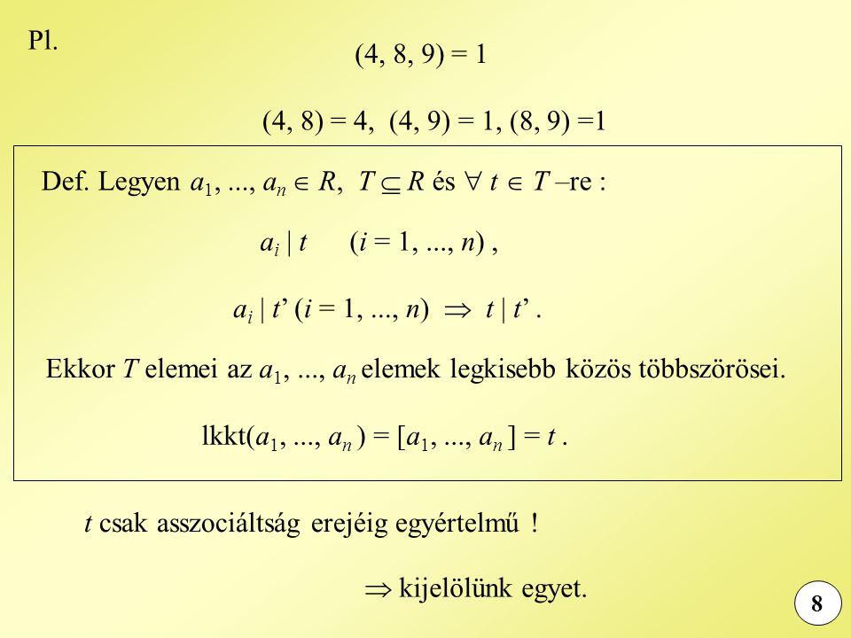 8 Pl. (4, 8, 9) = 1 (4, 8) = 4, (4, 9) = 1, (8, 9) =1 Def. Legyen a 1,..., a n  R, T  R és  t  T –re : a i | t (i = 1,..., n), a i | t' (i = 1,...