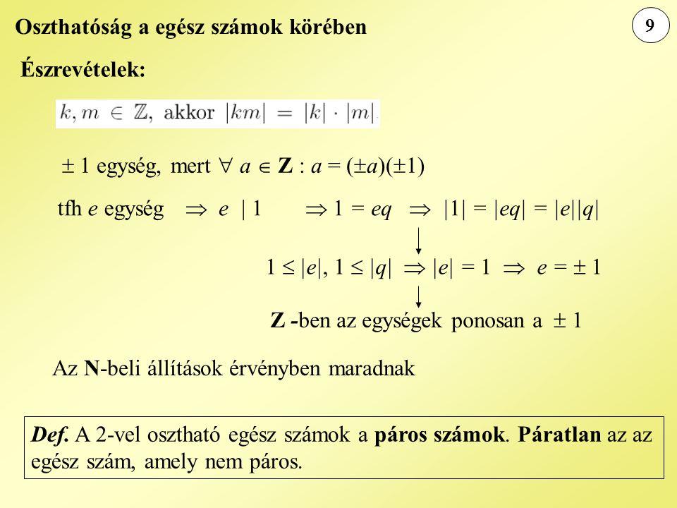 9 Oszthatóság a egész számok körében Z -ben az egységek ponosan a  1  1 egység, mert  a  Z : a = (  a)(  1) tfh e egység  e | 1  1 = eq  |1| = |eq| = |e||q| 1  |e|, 1  |q|  |e| = 1  e =  1 Észrevételek: Az N-beli állítások érvényben maradnak Def.