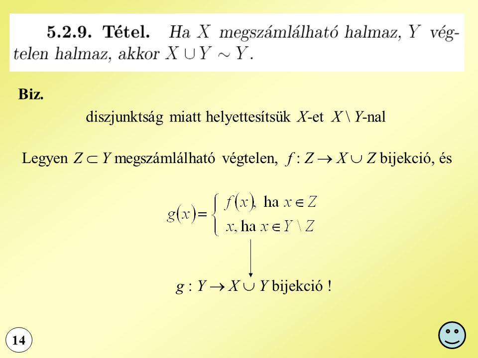 Biz. 14 diszjunktság miatt helyettesítsük X-et X \ Y-nal Legyen Z  Y megszámlálható végtelen, f : Z  X  Z bijekció, és g : Y  X  Y bijekció !