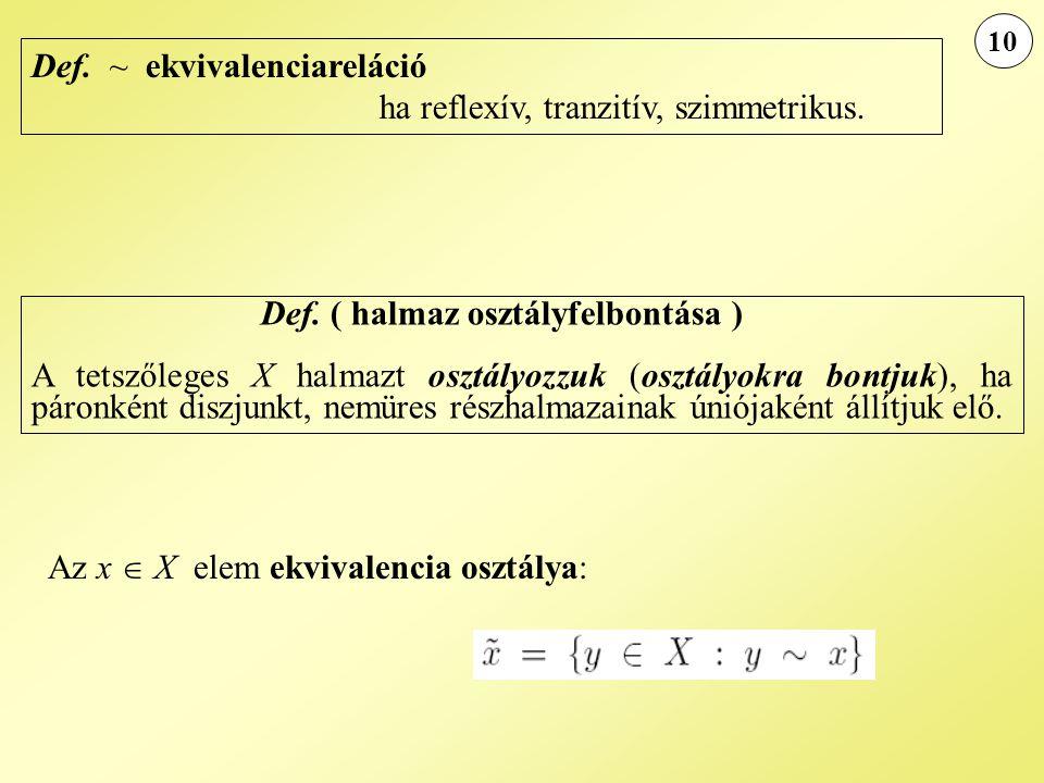 10 Def. ~ ekvivalenciareláció ha reflexív, tranzitív, szimmetrikus. Def. ( halmaz osztályfelbontása ) A tetszőleges X halmazt osztályozzuk (osztályokr