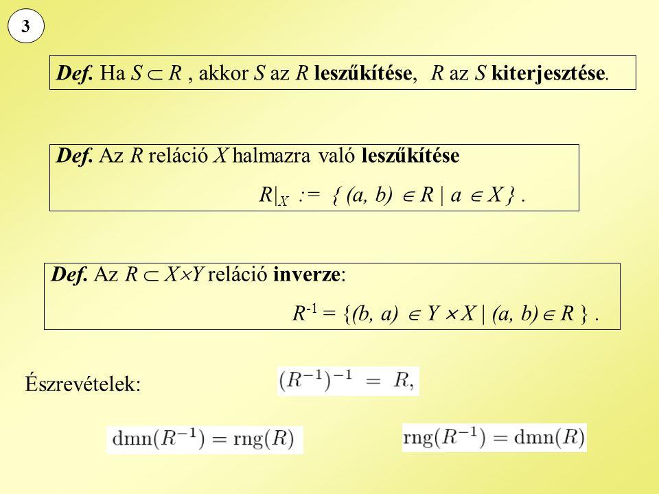 3 Def. Az R reláció X halmazra való leszűkítése R| X := { (a, b)  R | a  X }. Def. Ha S  R, akkor S az R leszűkítése, R az S kiterjesztése. Def. Az