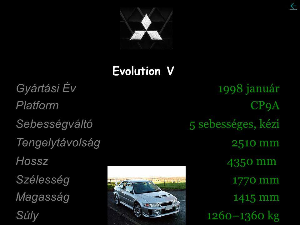 Evolution V Gyártási Év 1998 január Platform CP9A Sebességváltó 5 sebességes, kézi Tengelytávolság 2510 mm Hossz 4350 mm Szélesség 1770 mm Magasság 1415 mm Súly 1260–1360 kg 
