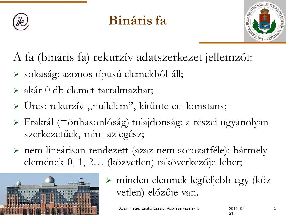 Bináris fa 2014. 07. 21. 5Szlávi Péter, Zsakó László: Adatszerkezetek I. A fa (bináris fa) rekurzív adatszerkezet jellemzői:  sokaság: azonos típusú