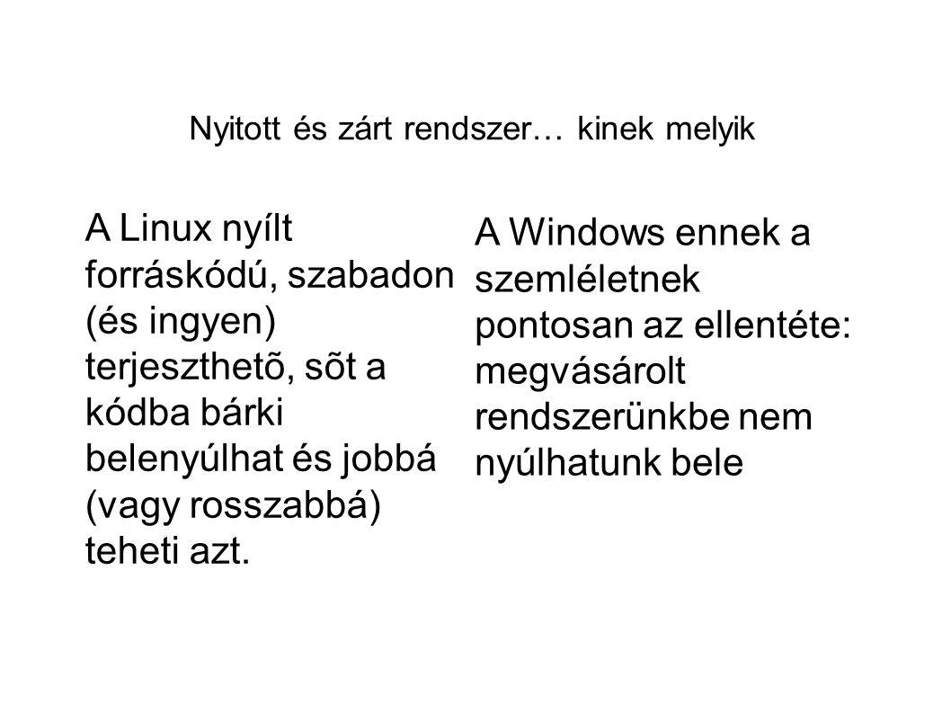 Nyitott és zárt rendszer… kinek melyik A Linux nyílt forráskódú, szabadon (és ingyen) terjeszthetõ, sõt a kódba bárki belenyúlhat és jobbá (vagy rossz