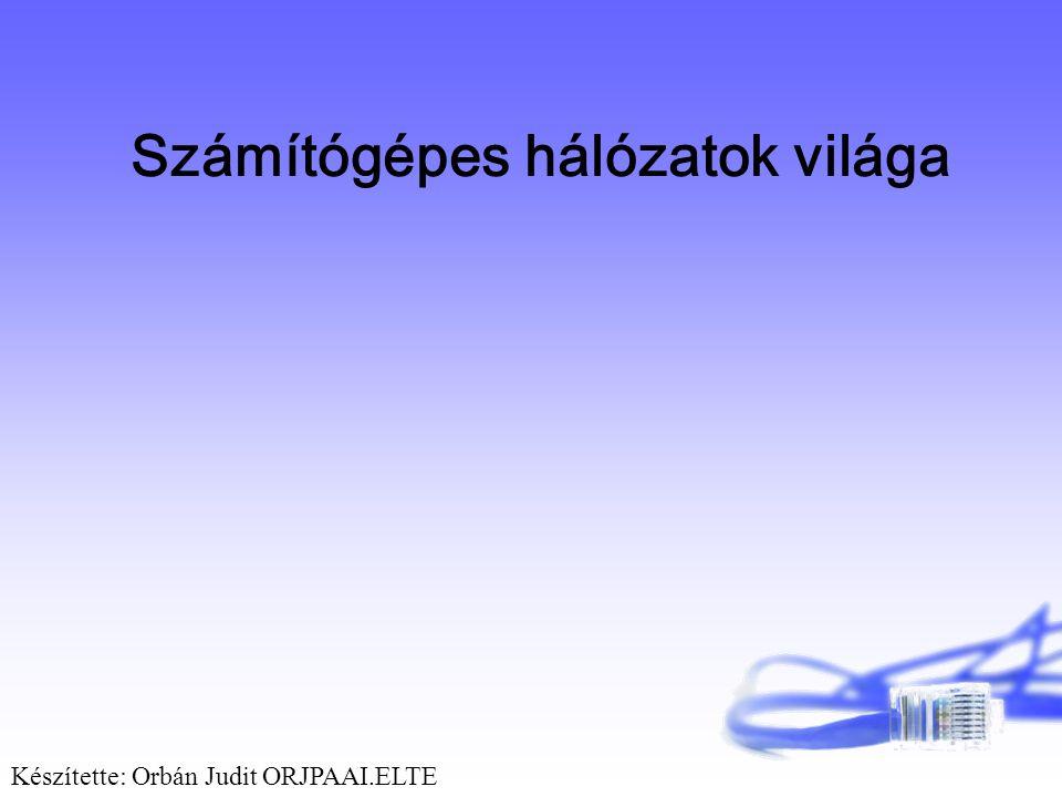 Számítógépes hálózatok világa Készítette: Orbán Judit ORJPAAI.ELTE