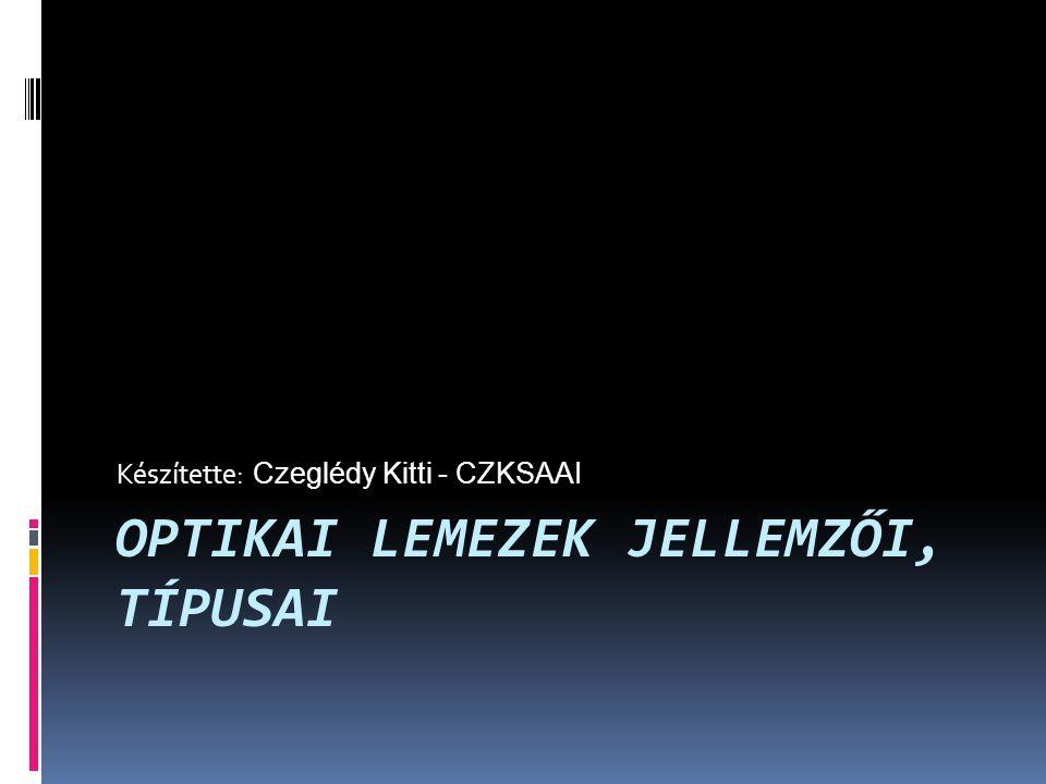 OPTIKAI LEMEZEK JELLEMZŐI, TÍPUSAI Készítette: Czeglédy Kitti - CZKSAAI