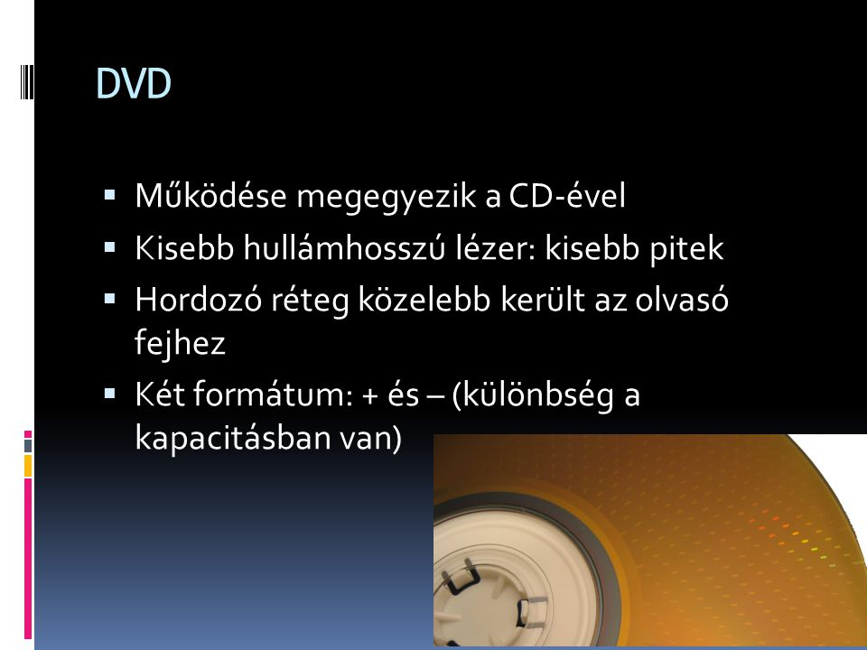 DVD  Működése megegyezik a CD-ével  Kisebb hullámhosszú lézer: kisebb pitek  Hordozó réteg közelebb került az olvasó fejhez  Két formátum: + és –