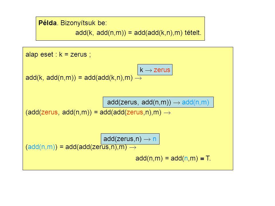Példa. Bizonyítsuk be: add(k, add(n,m)) = add(add(k,n),m) tételt. alap eset : k = zerus ; add(k, add(n,m)) = add(add(k,n),m)  (add(zerus, add(n,m)) =