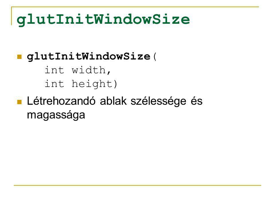 glutInitDisplayMode glutInitDisplayMode( unsigned int mode) A kezdeti megjelenítési tulajdonságok beállítása:  GLUT_RGBA: RGBA színmodell használata  GLUT_DOUBLE: dupla pufferelés használata  GLUT_DEPTH: mélységi puffer használata További információk: http://www.opengl.org/documentation/specs/g lut/spec3/node12.html http://www.opengl.org/documentation/specs/g lut/spec3/node12.html