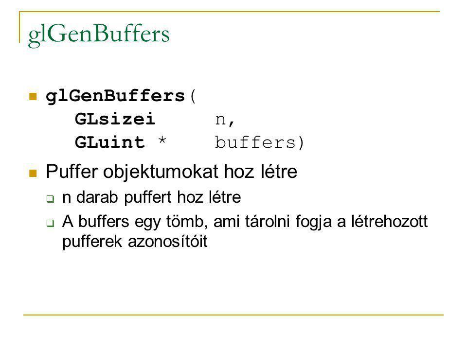 glBindBuffer glBindBuffer( GLenum target, GLuint buffer); A második paraméterben megadott puffert hozza létre (rendeli a contexthez), vagy veszi használatba:  GL_ARRAY_BUFFER  GL_ELEMENT_ARRAY_BUFFER  GL_PIXEL_PACK_BUFFER  GL_PIXEL_UNPACK_BUFFER