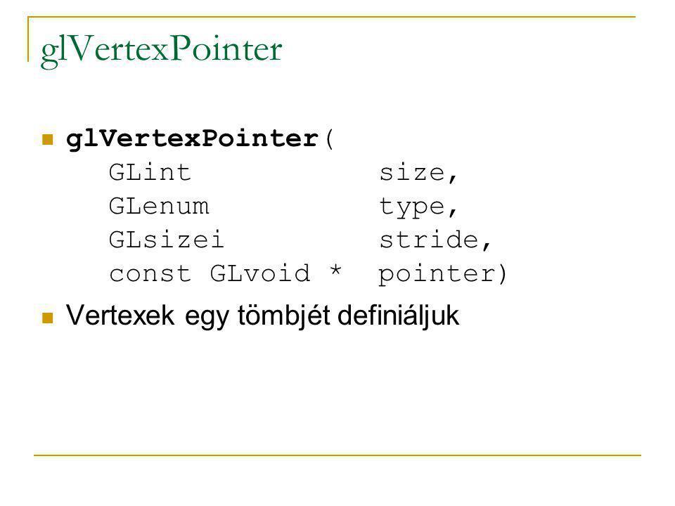 glVertexPointer glVertexPointer( GLint size, GLenum type, GLsizei stride, const GLvoid * pointer) size: a vertexek adattagjainak száma Itt a vertex csak pozíciókat jelent, így ennek lehetséges értéke 2, 3 illetve 4 (utóbbi az alapértelmezett)