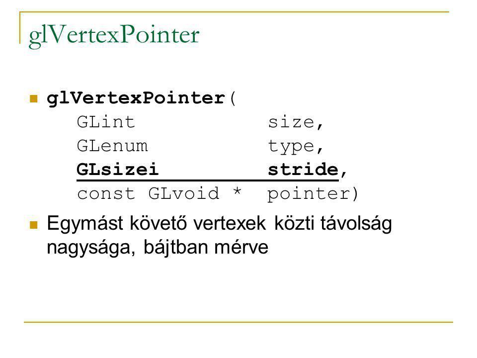 glVertexPointer glVertexPointer( GLint size, GLenum type, GLsizei stride, const GLvoid * pointer) Mutató az első koordináta memóriacímére (a kezdeti eltolást így adhatjuk meg)