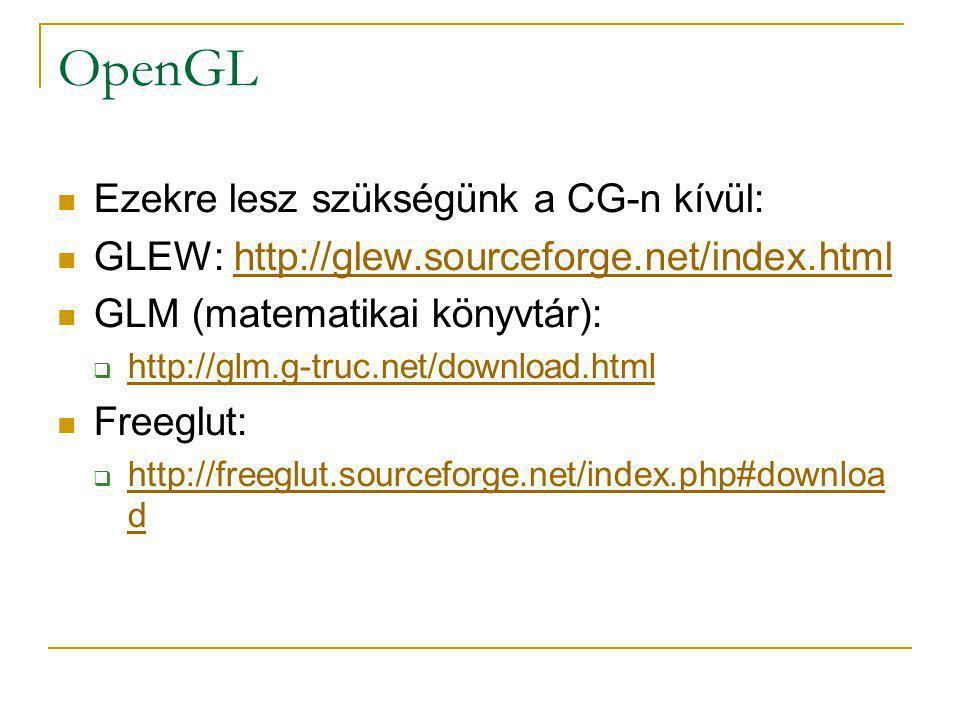 Visual Studio beállítása OpenGL-hez Include könyvtárak közé: glm-0.9.B.1\ glew-1.5.3\include freeglut-2.6.0\include Library könyvtárak közé: glew-1.5.3\lib Szükséges lib fájlok: #pragma comment(lib, cg.lib ) #pragma comment(lib, cgGL.lib ) #pragma comment(lib, glew32s.lib )