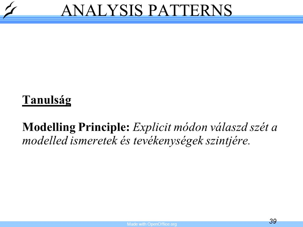 Made with OpenOffice.org 39 ANALYSIS PATTERNS Tanulság Modelling Principle: Explicit módon válaszd szét a modelled ismeretek és tevékenységek szintjére.