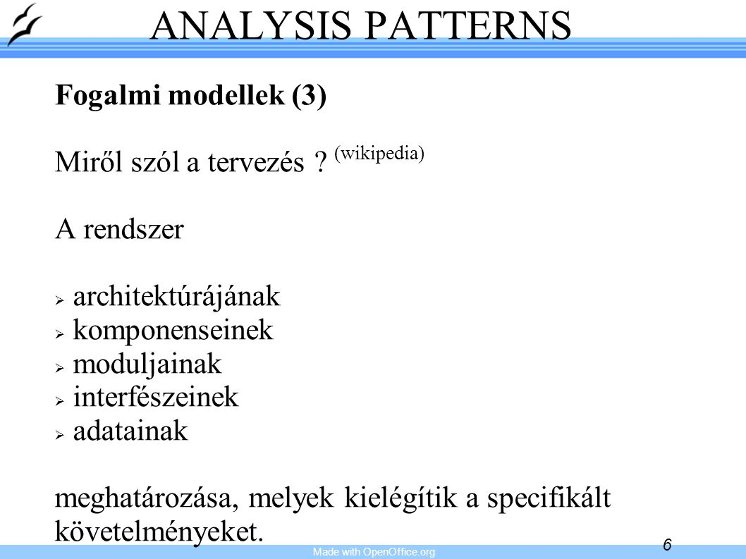 Made with OpenOffice.org 6 ANALYSIS PATTERNS Fogalmi modellek (3) Miről szól a tervezés ? (wikipedia) A rendszer   architektúrájának   komponensei