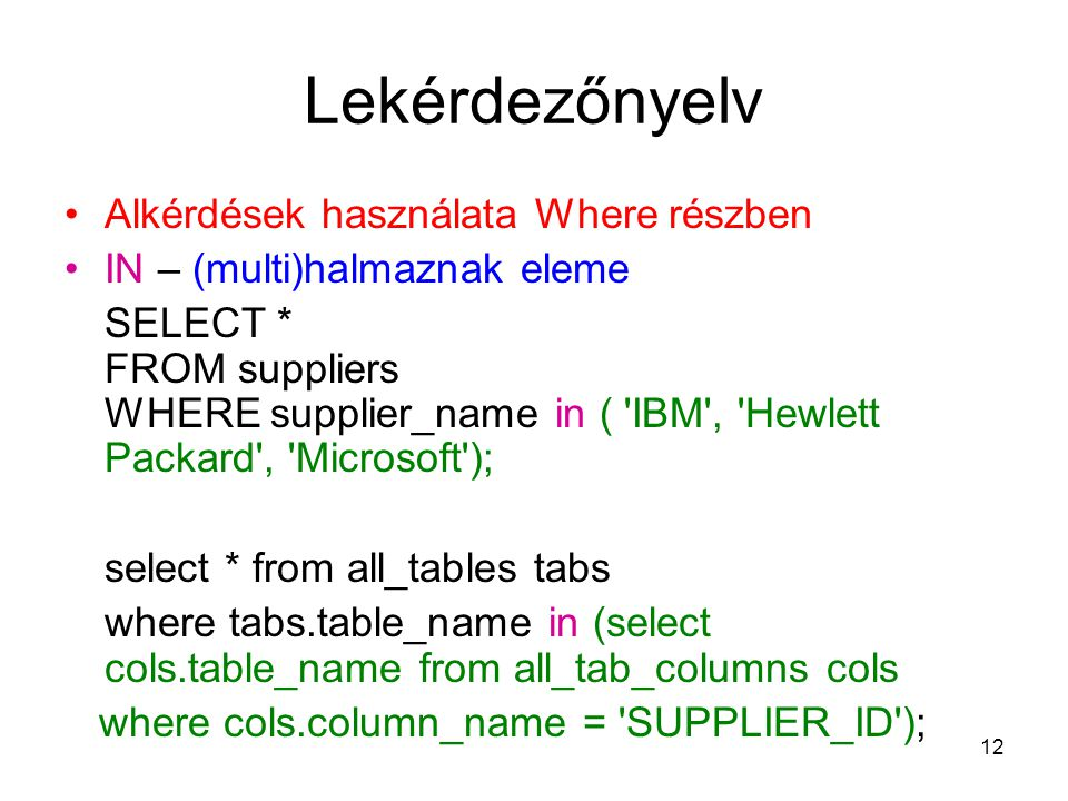 12 Lekérdezőnyelv Alkérdések használata Where részben IN – (multi)halmaznak eleme SELECT * FROM suppliers WHERE supplier_name in ( 'IBM', 'Hewlett Pac