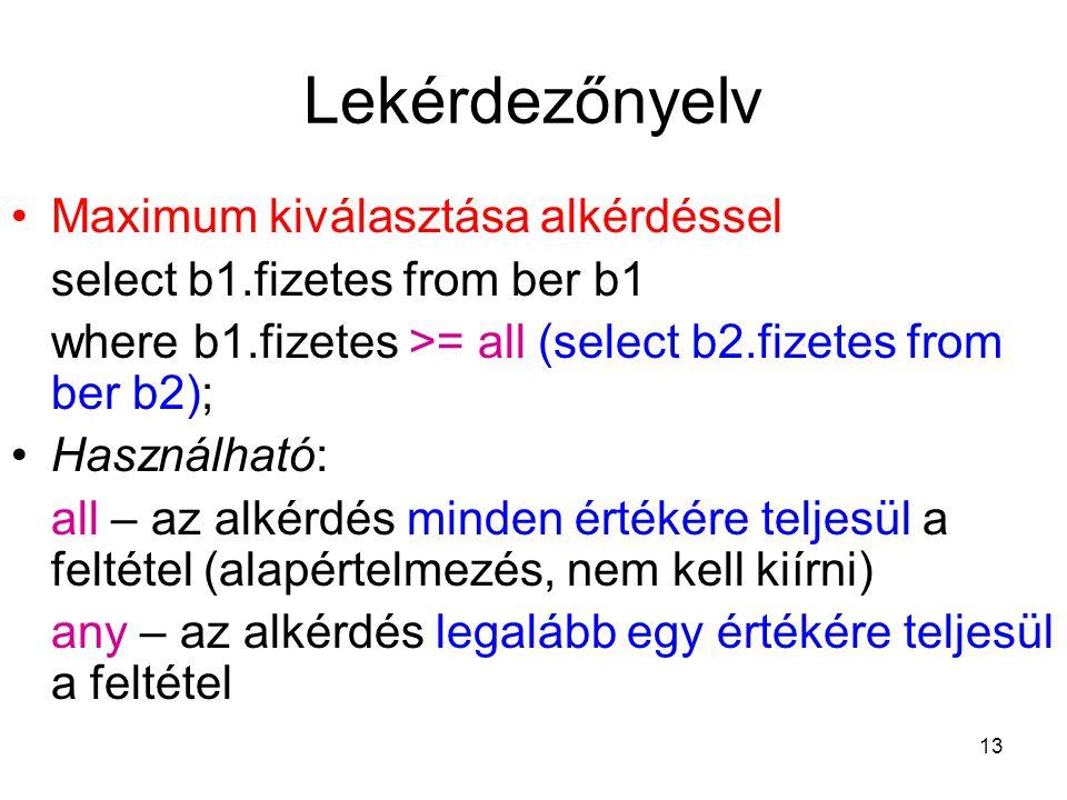 13 Lekérdezőnyelv Maximum kiválasztása alkérdéssel select b1.fizetes from ber b1 where b1.fizetes >= all (select b2.fizetes from ber b2); Használható: all – az alkérdés minden értékére teljesül a feltétel (alapértelmezés, nem kell kiírni) any – az alkérdés legalább egy értékére teljesül a feltétel