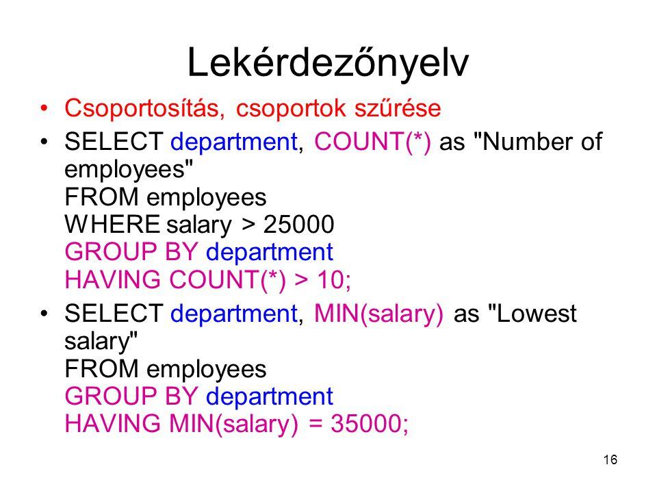16 Lekérdezőnyelv Csoportosítás, csoportok szűrése SELECT department, COUNT(*) as Number of employees FROM employees WHERE salary > 25000 GROUP BY department HAVING COUNT(*) > 10; SELECT department, MIN(salary) as Lowest salary FROM employees GROUP BY department HAVING MIN(salary) = 35000;