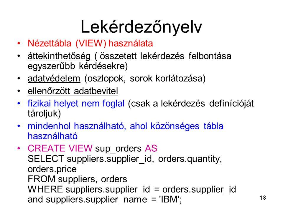 18 Lekérdezőnyelv Nézettábla (VIEW) használata áttekinthetőség ( összetett lekérdezés felbontása egyszerűbb kérdésekre) adatvédelem (oszlopok, sorok korlátozása) ellenőrzött adatbevitel fizikai helyet nem foglal (csak a lekérdezés definícióját tároljuk) mindenhol használható, ahol közönséges tábla használható CREATE VIEW sup_orders AS SELECT suppliers.supplier_id, orders.quantity, orders.price FROM suppliers, orders WHERE suppliers.supplier_id = orders.supplier_id and suppliers.supplier_name = IBM ;