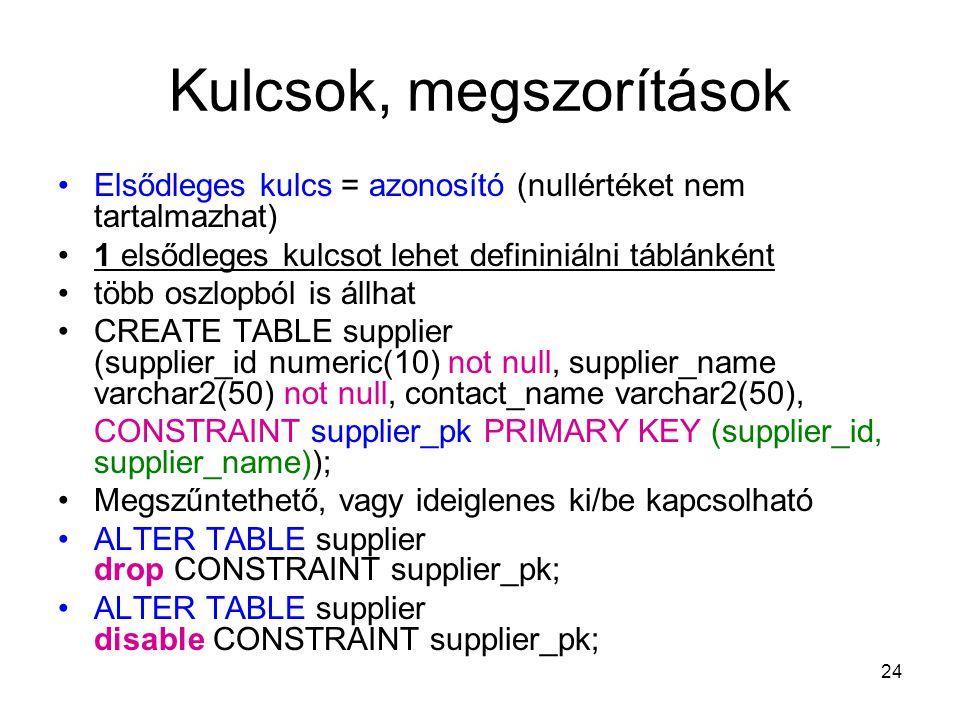 24 Kulcsok, megszorítások Elsődleges kulcs = azonosító (nullértéket nem tartalmazhat) 1 elsődleges kulcsot lehet defininiálni táblánként több oszlopból is állhat CREATE TABLE supplier (supplier_id numeric(10) not null, supplier_name varchar2(50) not null, contact_name varchar2(50), CONSTRAINT supplier_pk PRIMARY KEY (supplier_id, supplier_name)); Megszűntethető, vagy ideiglenes ki/be kapcsolható ALTER TABLE supplier drop CONSTRAINT supplier_pk; ALTER TABLE supplier disable CONSTRAINT supplier_pk;