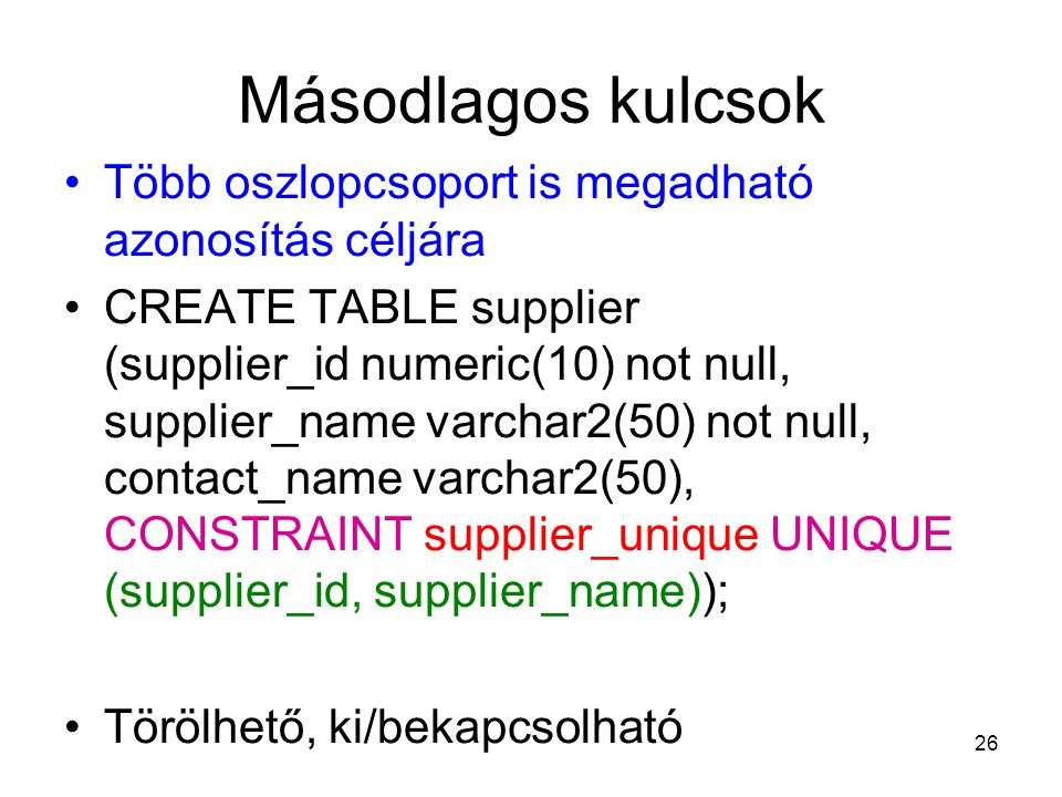 26 Másodlagos kulcsok Több oszlopcsoport is megadható azonosítás céljára CREATE TABLE supplier (supplier_id numeric(10) not null, supplier_name varcha