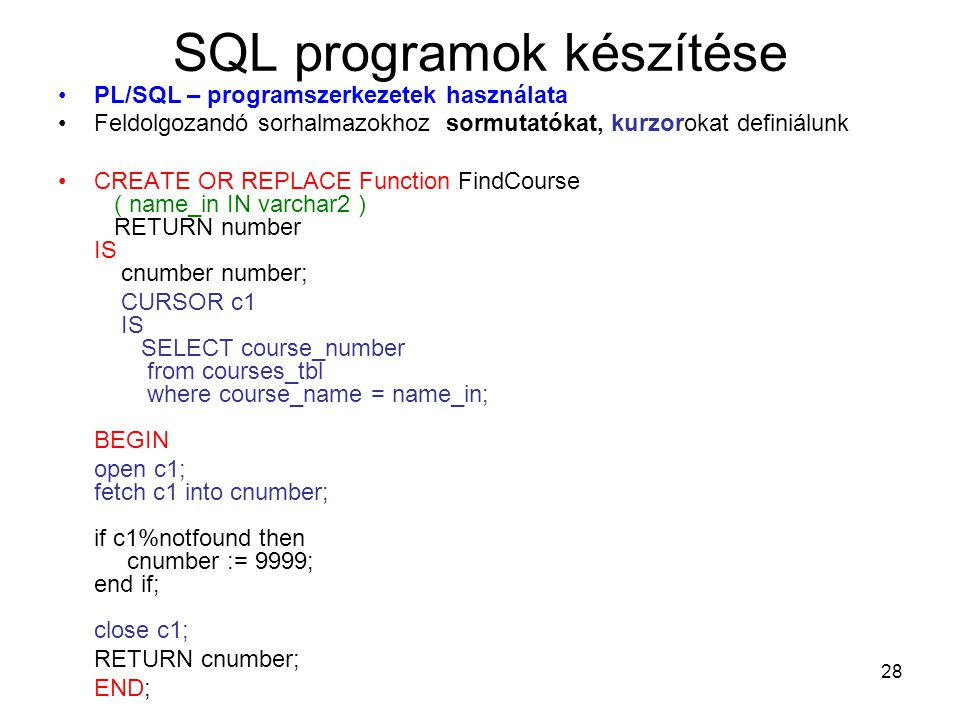 28 SQL programok készítése PL/SQL – programszerkezetek használata Feldolgozandó sorhalmazokhoz sormutatókat, kurzorokat definiálunk CREATE OR REPLACE Function FindCourse ( name_in IN varchar2 ) RETURN number IS cnumber number; CURSOR c1 IS SELECT course_number from courses_tbl where course_name = name_in; BEGIN open c1; fetch c1 into cnumber; if c1%notfound then cnumber := 9999; end if; close c1; RETURN cnumber; END;