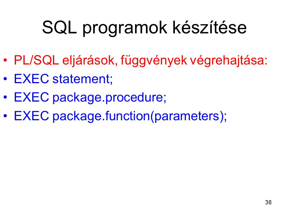 36 SQL programok készítése PL/SQL eljárások, függvények végrehajtása: EXEC statement; EXEC package.procedure; EXEC package.function(parameters);
