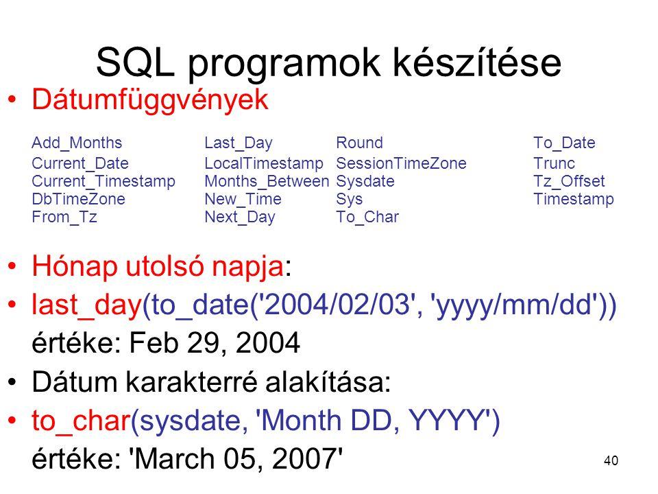 40 SQL programok készítése Dátumfüggvények Add_MonthsLast_DayRoundTo_Date Current_DateLocalTimestampSessionTimeZoneTrunc Current_TimestampMonths_BetweenSysdateTz_Offset DbTimeZoneNew_TimeSysTimestamp From_TzNext_DayTo_Char Hónap utolsó napja: last_day(to_date( 2004/02/03 , yyyy/mm/dd )) értéke: Feb 29, 2004 Dátum karakterré alakítása: to_char(sysdate, Month DD, YYYY ) értéke: March 05, 2007