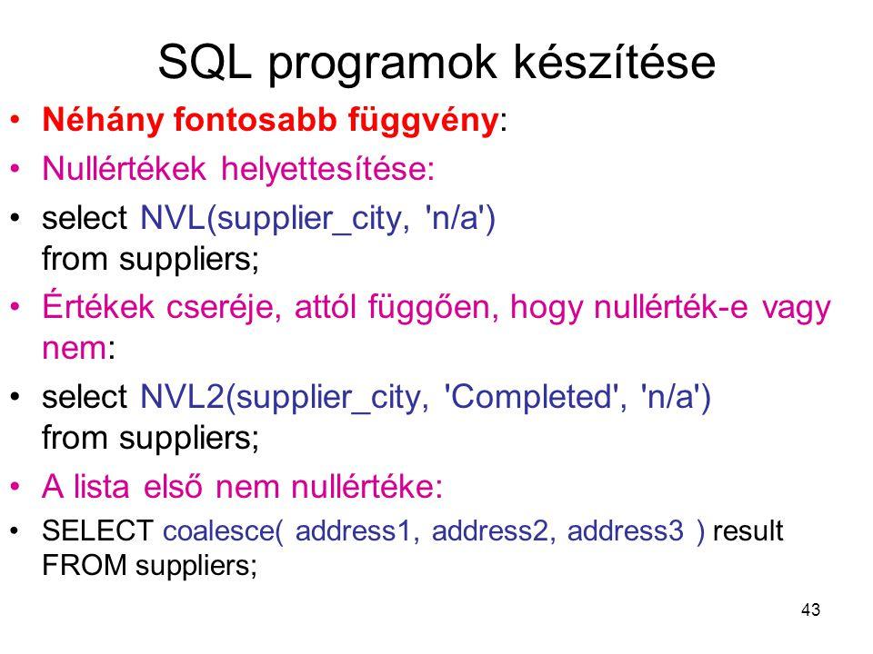 43 SQL programok készítése Néhány fontosabb függvény: Nullértékek helyettesítése: select NVL(supplier_city, n/a ) from suppliers; Értékek cseréje, attól függően, hogy nullérték-e vagy nem: select NVL2(supplier_city, Completed , n/a ) from suppliers; A lista első nem nullértéke: SELECT coalesce( address1, address2, address3 ) result FROM suppliers;