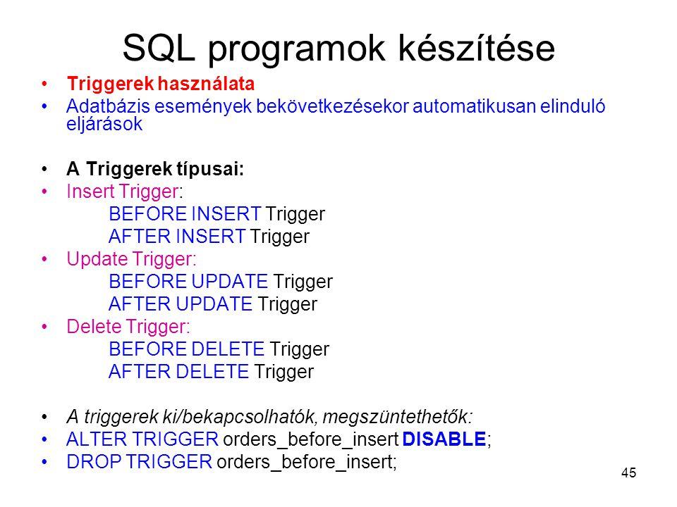 45 SQL programok készítése Triggerek használata Adatbázis események bekövetkezésekor automatikusan elinduló eljárások A Triggerek típusai: Insert Trigger: BEFORE INSERT Trigger AFTER INSERT Trigger Update Trigger: BEFORE UPDATE Trigger AFTER UPDATE Trigger Delete Trigger: BEFORE DELETE Trigger AFTER DELETE Trigger A triggerek ki/bekapcsolhatók, megszüntethetők: ALTER TRIGGER orders_before_insert DISABLE; DROP TRIGGER orders_before_insert;