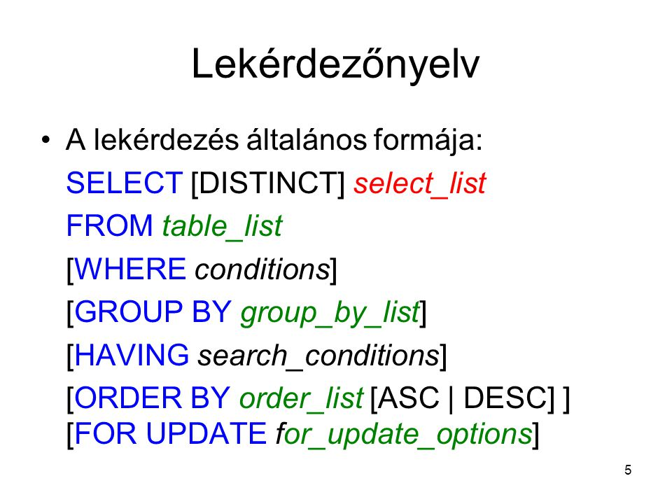 5 Lekérdezőnyelv A lekérdezés általános formája: SELECT [DISTINCT] select_list FROM table_list [WHERE conditions] [GROUP BY group_by_list] [HAVING sea