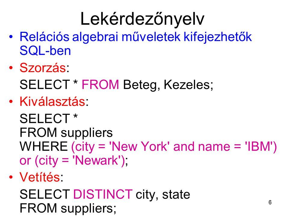 6 Lekérdezőnyelv Relációs algebrai műveletek kifejezhetők SQL-ben Szorzás: SELECT * FROM Beteg, Kezeles; Kiválasztás: SELECT * FROM suppliers WHERE (city = New York and name = IBM ) or (city = Newark ); Vetítés: SELECT DISTINCT city, state FROM suppliers;