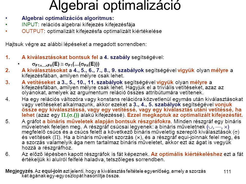 111 Algebrai optimalizáció Algebrai optimalizációs algoritmus: INPUT: relációs algebrai kifejezés kifejezésfája OUTPUT: optimalizált kifejezésfa optim