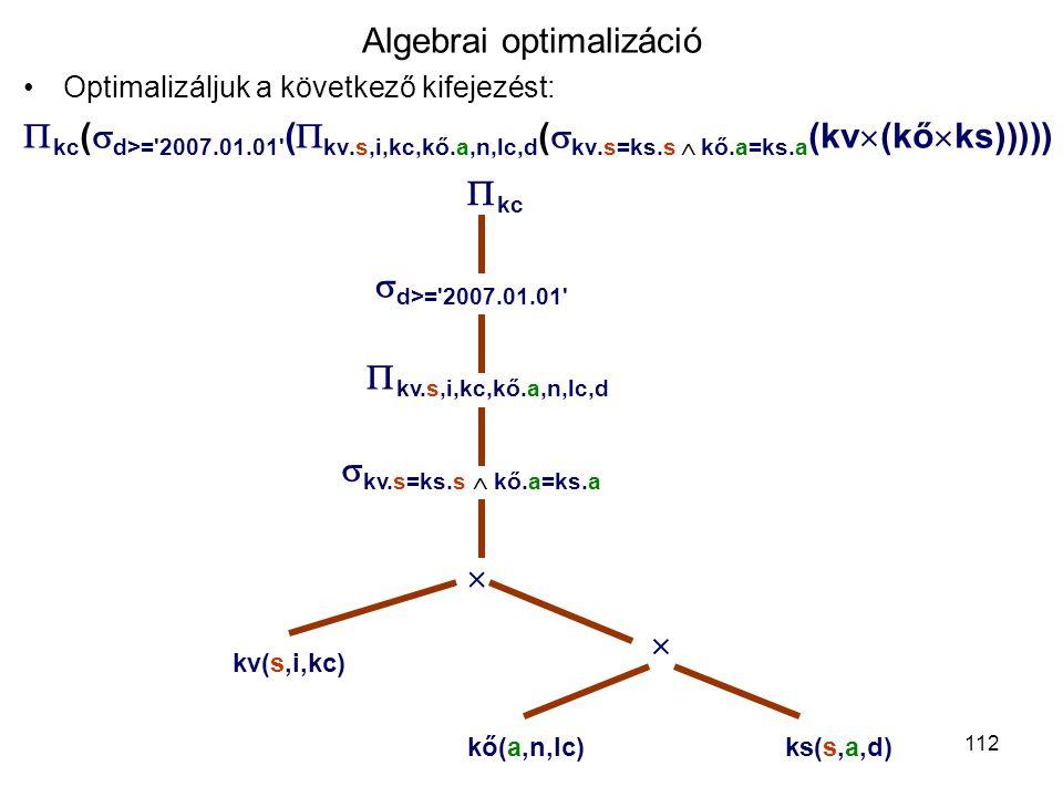 112 Algebrai optimalizáció Optimalizáljuk a következő kifejezést:  kc (  d>='2007.01.01' (  kv.s,i,kc,kő.a,n,lc,d (  kv.s=ks.s  kő.a=ks.a (kv  (