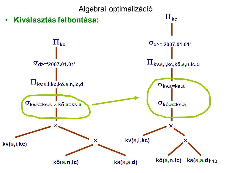 113 Algebrai optimalizáció Kiválasztás felbontása:  d>='2007.01.01'  kc  kv.s,i,kc,kő.a,n,lc,d  kv.s=ks.s  kő.a=ks.a   kő(a,n,lc)ks(s,a,d) kv(s