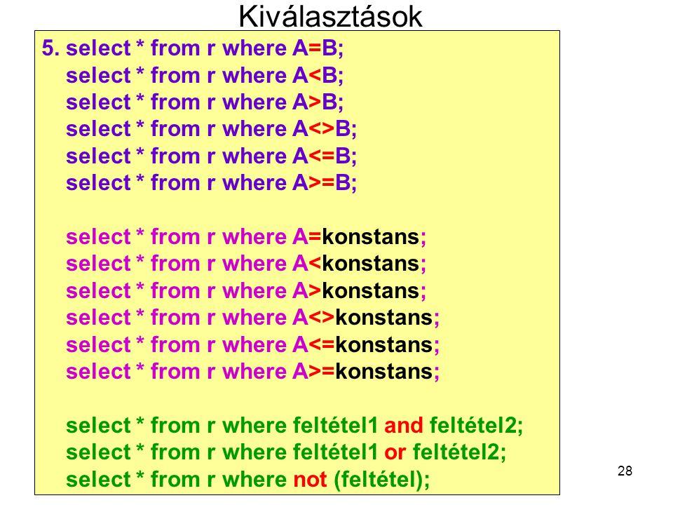 28 Kiválasztások 5. select * from r where A=B; select * from r where A<B; select * from r where A>B; select * from r where A<>B; select * from r where